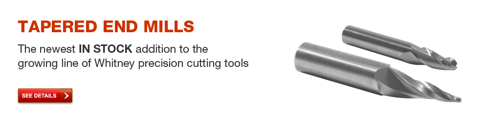 Tapered End Mills - The newest IN STOCK addition to the growing line of Whitney precision cutting tools. See details.